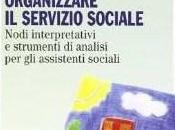 Roberto Albano Marilena Dellavalle cura di), Organizzare servizio sociale. Nodi interpretativi strumenti analisi assistenti sociali, FrancoAngeli, 2013