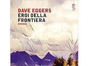 """Novità Mondadori Dave Eggers """"Eroi della frontiera"""" uscita oggi"""