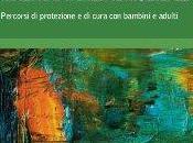 Roberta Luberti, Caterina Grappolini cura di), Violenza assistita, separazioni traumatiche, maltrattamenti multipli. Percorsi protezione bambini adulti, Erickson