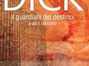 guardiani destino altri racconti Philip Dick