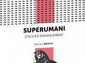 Letture: Superumani. Etica enhancement, Maurizio Balistreri